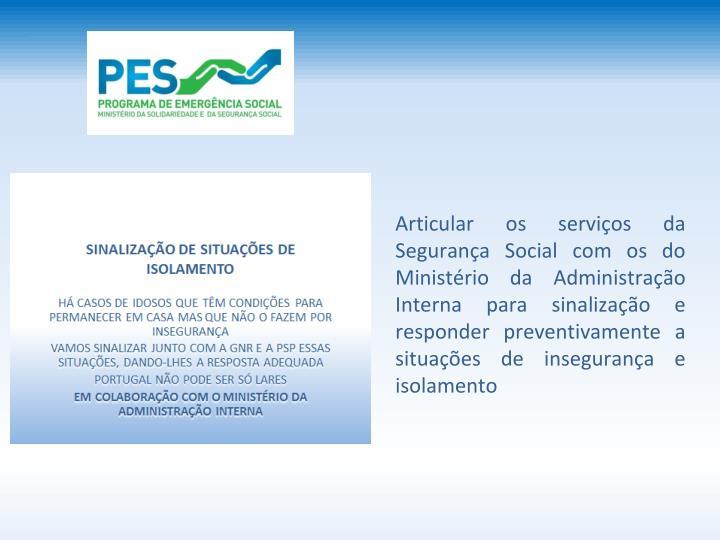 Articular os servios da Segurana Social com os do Ministrio da Administrao Interna para sinalizao e responder preventivamente a situaes de insegurana e isolamento