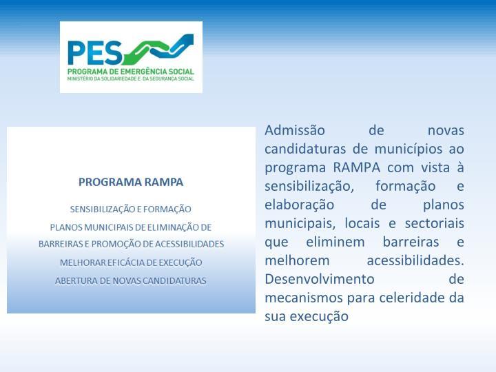 Admisso de novas candidaturas de municpios ao programa RAMPA com vista  sensibilizao, formao e elaborao de planos municipais, locais e sectoriais que eliminem barreiras e melhorem acessibilidades. Desenvolvimento de mecanismos para celeridade da sua execuo
