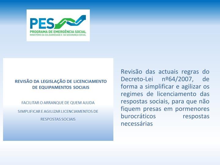 Reviso das actuais regras do Decreto-Lei n64/2007, de forma a simplificar e agilizar os regimes de licenciamento das respostas sociais, para que no fiquem presas em pormenores burocrticos respostas necessrias