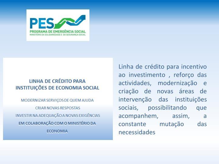 Linha de crdito para incentivo ao investimento , reforo das actividades, modernizao e criao de novas reas de interveno das instituies sociais, possibilitando que acompanhem, assim, a constante mutao das necessidades