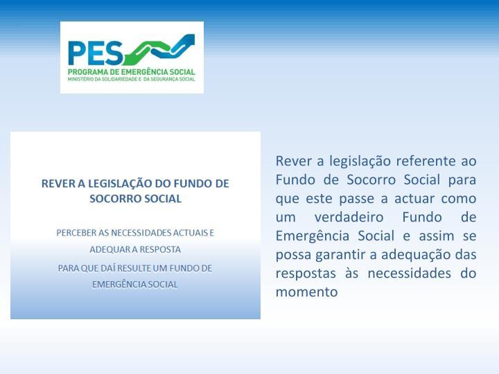 Rever a legislao referente ao Fundo de Socorro Social para que este passe a actuar como um verdadeiro Fundo de Emergncia Social e assim se possa garantir a adequao das respostas s necessidades do momento