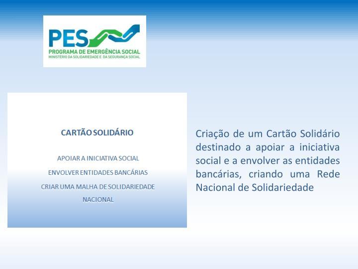 Criao de um Carto Solidrio destinado a apoiar a iniciativa social e a envolver as entidades bancrias, criando uma Rede Nacional de Solidariedade