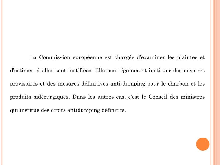 La Commission européenne est chargée d'examiner les plaintes et d'estimer si elles sont justifiées. Elle peut également instituer des mesures provisoires et des mesures définitives anti-dumping pour le charbon et les produits sidérurgiques. Dans les autres cas, c'est le Conseil des ministres qui institue des droits antidumping définitifs.
