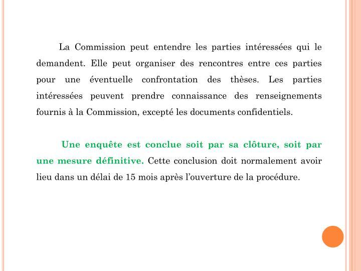 La Commission peut entendre les parties intéressées qui le demandent. Elle peut organiser des rencontres entre ces parties pour une éventuelle confrontation des thèses. Les parties intéressées peuvent prendre connaissance