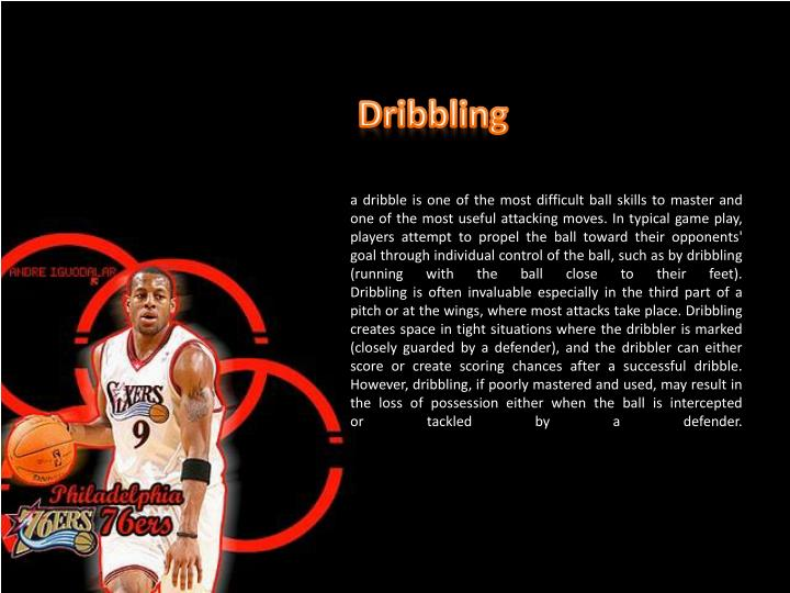 a dribble is one of the most difficult ball skills to master and one of the most useful attacking moves. In typical game play, players attempt to propel the ball toward their opponents' goal through individual control of the ball, such as by dribbling (running with the ball close to their feet).