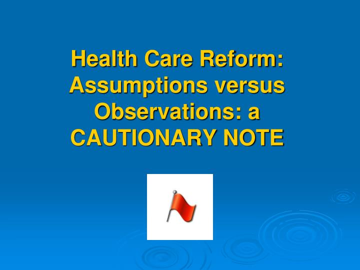 Health Care Reform: Assumptions versus Observations: a CAUTIONARY NOTE