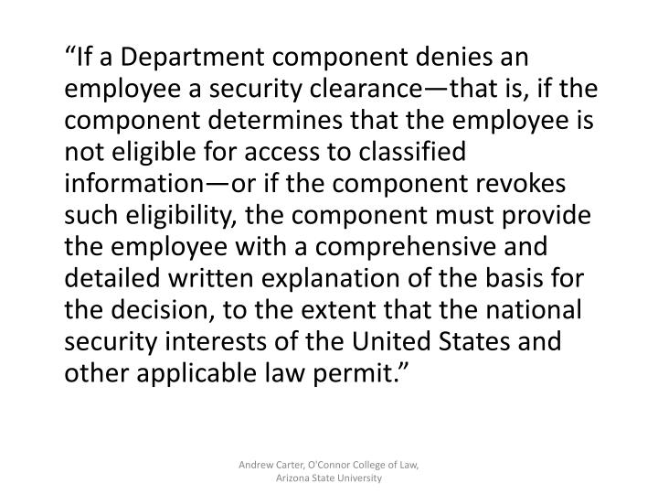 """If a Department component denies an employee a security clearance—that is, if the component determines that the employee is not eligible for access to classified information—or if the component revokes such eligibility, the component must provide the employee with a comprehensive and detailed written explanation of the basis for the decision, to the extent that the national security interests of the United States and other applicable law permit."""