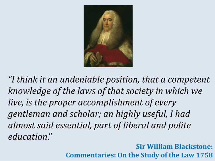 """I think it an undeniable position, that a competent knowledge of the laws of that society in which we live, is the proper accomplishment of every gentleman and scholar; an highly useful, I had almost said essential, part of liberal and polite education"