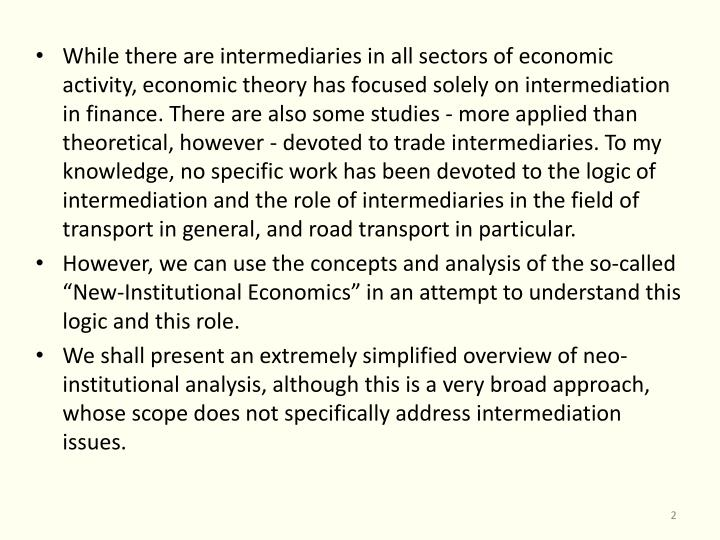 While there are intermediaries in all sectors of economic activity, economic theory has focused solely on intermediation in finance. There are also some studies - more applied than theoretical, however - devoted to trade intermediaries. To my knowledge, no specific work has been devoted to the logic of intermediation and the role of intermediaries in the field of transport in general, and road transport in particular.