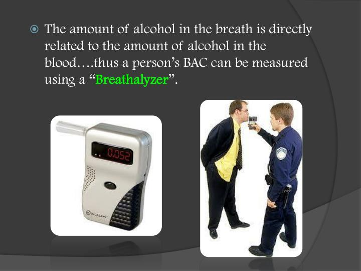 The amount of alcohol in the breath is directly related to the amount of alcohol in the blood….thus a person's BAC can be measured using a ""