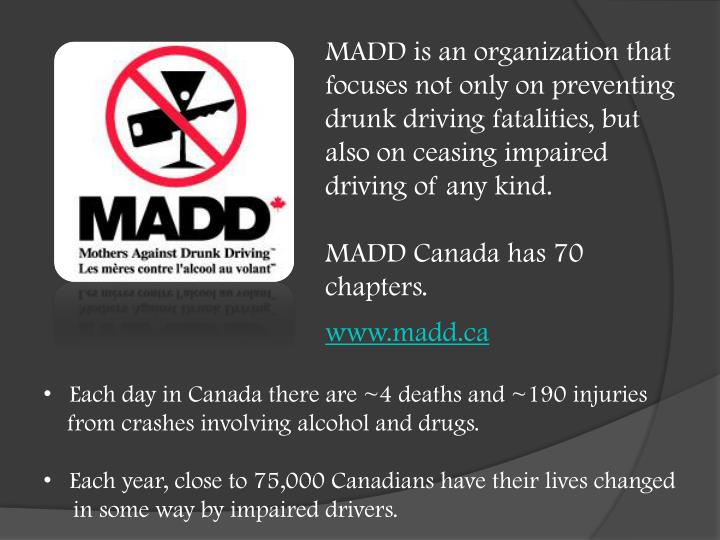 MADD is an organization that focuses not only on preventing drunk driving fatalities, but also on ceasing impaired driving of any kind.