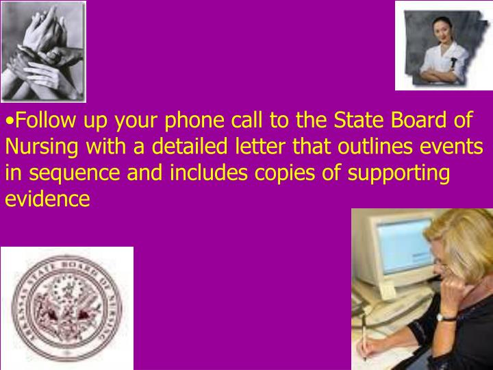 Follow up your phone call to the State Board of Nursing with a detailed letter that outlines events in sequence and includes copies of supporting evidence
