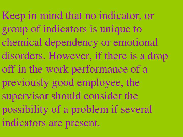 Keep in mind that no indicator, or group of indicators is unique to chemical dependency or emotional disorders. However, if there is a drop off in the work performance of a previously good employee, the supervisor should consider the possibility of a problem if several indicators are present.