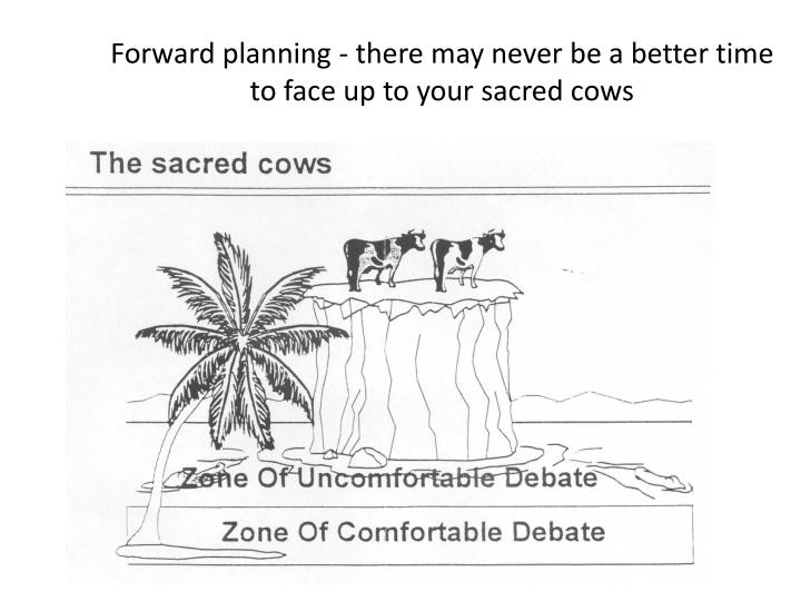 Forward planning - there may never be a better time to face up to your sacred cows