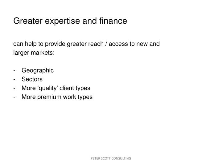 Greater expertise and finance