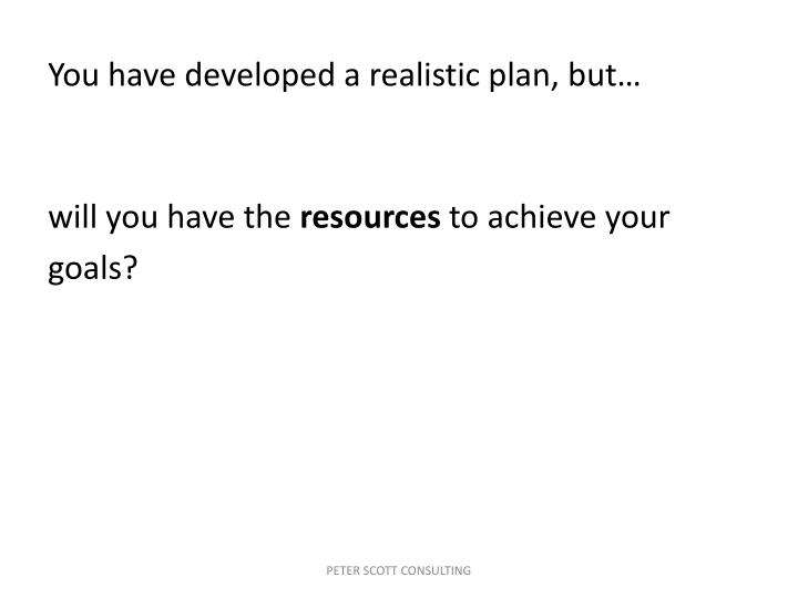 You have developed a realistic plan, but…