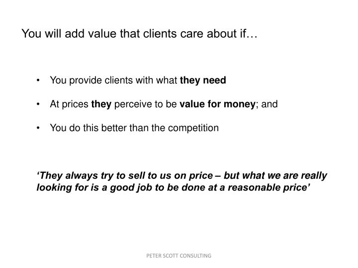 You will add value that clients care about if…