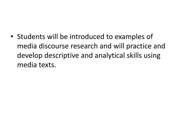 Students will be introduced to examples of media discourse research and will practice and develop descriptive and analytical skills using media texts.
