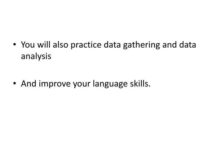 You will also practice data gathering and data analysis