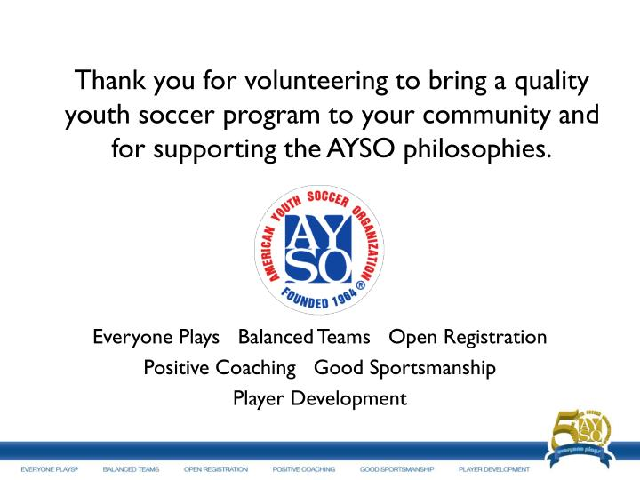 Thank you for volunteering to bring a quality youth soccer program to your community and for supporting the AYSO philosophies.