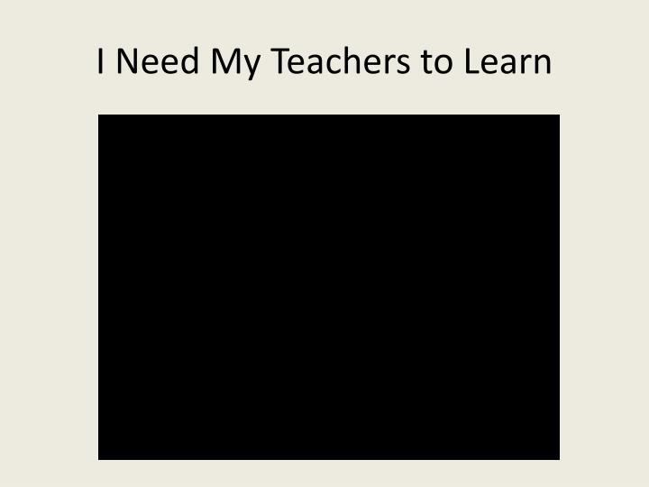 I Need My Teachers to Learn