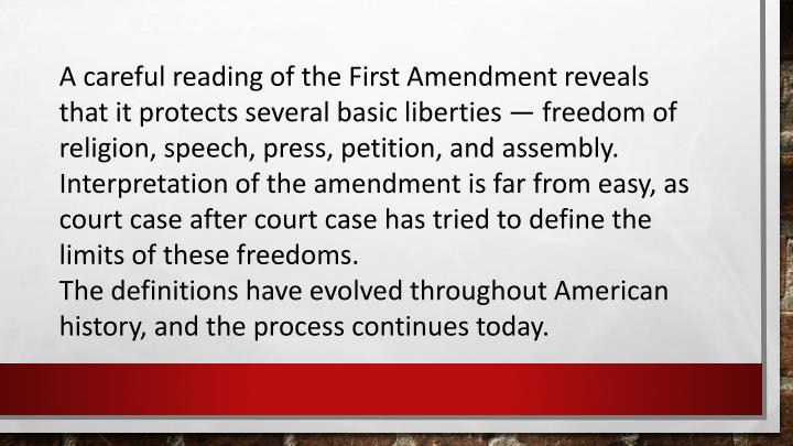 A careful reading of the First Amendment reveals that it protects several basic liberties — freedom of religion, speech, press, petition, and assembly. Interpretation of the amendment is far from easy, as court case after court case has tried to define the limits of these freedoms.