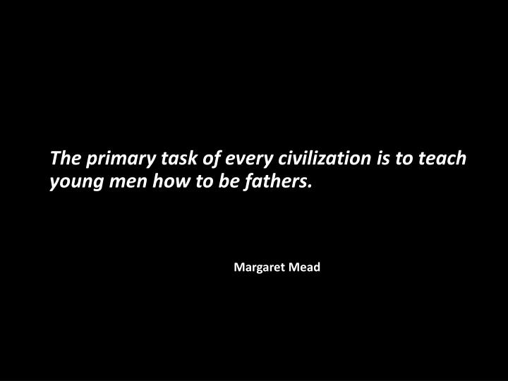 The primary task of every civilization is to teach young men how to be fathers.