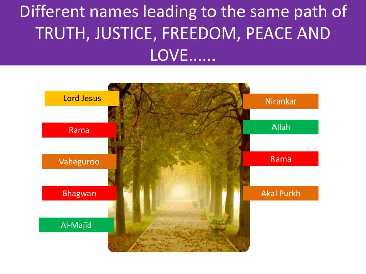 Different names leading to the same path of TRUTH, JUSTICE, FREEDOM, PEACE AND LOVE......