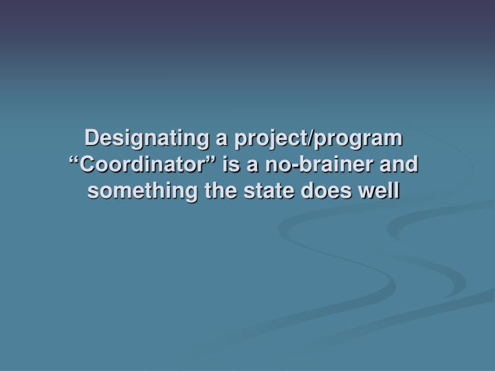 "Designating a project/program ""Coordinator"" is a no-brainer and something the state does well"