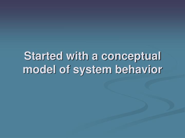 Started with a conceptual model of system behavior