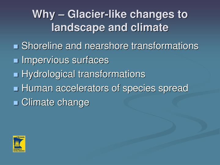 Why – Glacier-like changes to landscape and climate