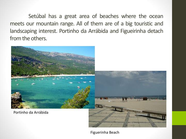 Setúbal has a great area of beaches where the ocean meets our mountain range. All of them are of a