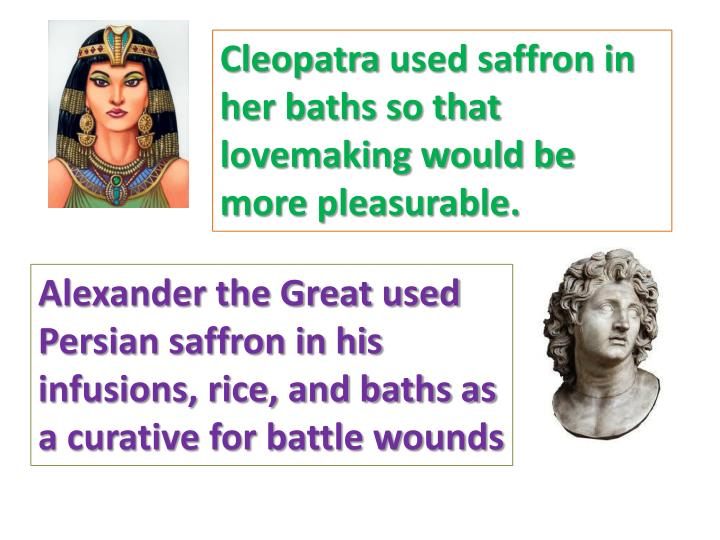 Cleopatra used saffron in her baths so that lovemaking would be more pleasurable.