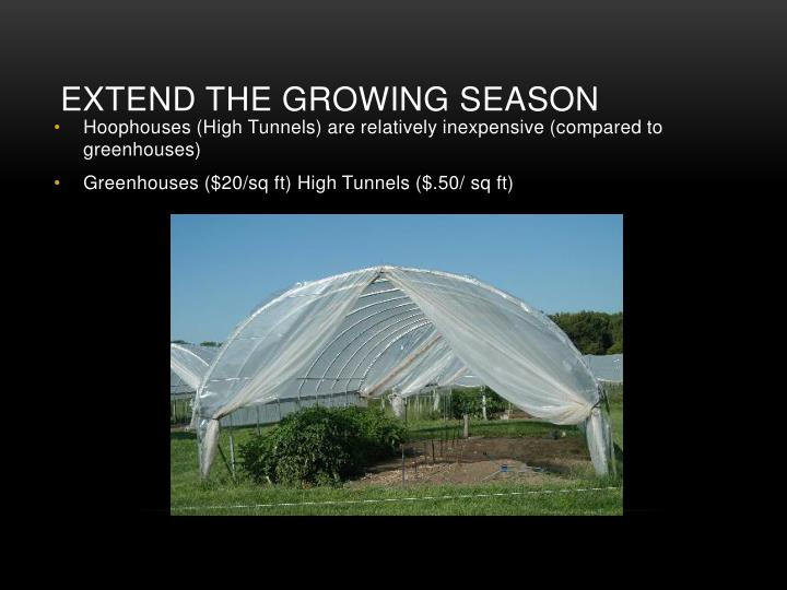 Hoophouses (High Tunnels) are relatively inexpensive (compared to greenhouses)