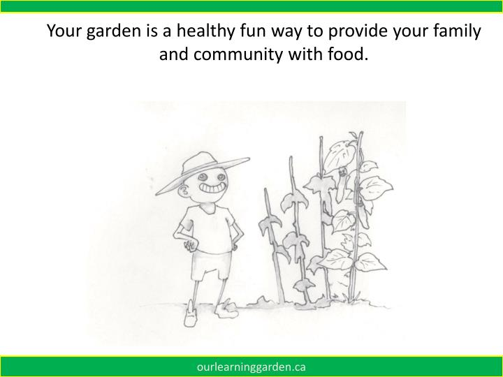 Your garden is a healthy fun way to provide your family and community with food.