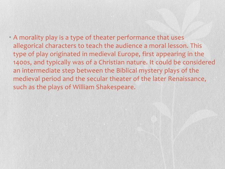 A morality play is a type of theater performance that uses allegorical characters to teach the audience a moral lesson. This type of play originated in medieval Europe, first appearing in the 1400s, and typically was of a Christian nature. It could be considered an intermediate step between the Biblical mystery plays of the medieval period and the secular theater of the later Renaissance, such as the plays of William Shakespeare.