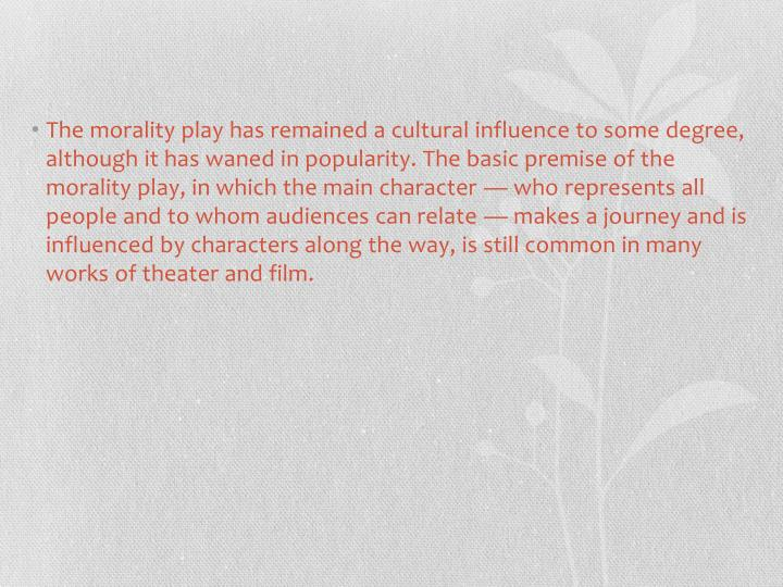 The morality play has remained a cultural influence to some degree, although it has waned in popularity. The basic premise of the morality play, in which the main character — who represents all people and to whom audiences can relate — makes a journey and is influenced by characters along the way, is still common in many works of theater and film.