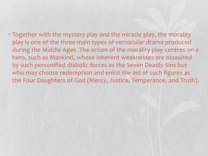Together with the mystery play and the miracle play, the morality play is one of the three main types of vernacular drama produced during the Middle Ages. The action of the morality play