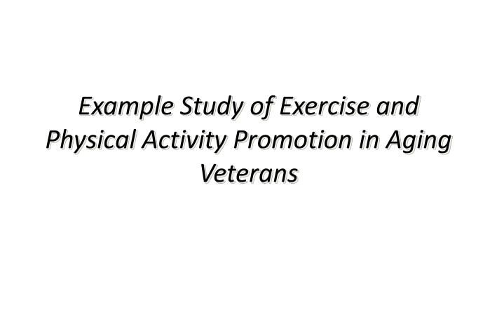 Example Study of Exercise and Physical Activity Promotion in Aging Veterans