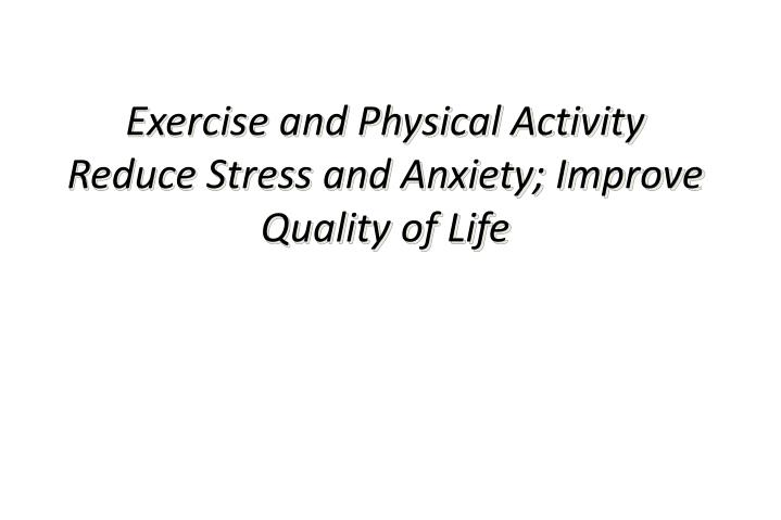 Exercise and Physical Activity Reduce Stress and Anxiety; Improve Quality of Life