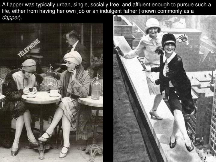 A flapper was typically urban, single, socially free, and affluent enough to pursue such a life, either from having her own job or an indulgent father (known commonly as a