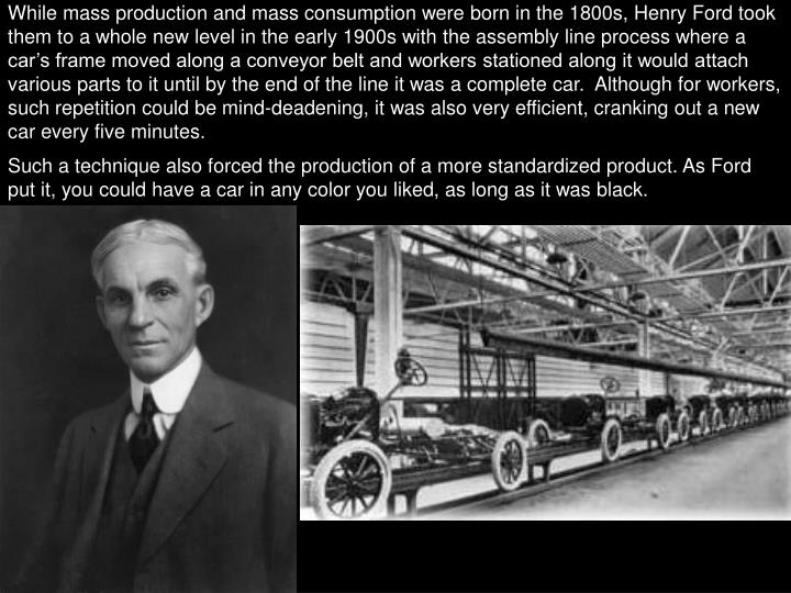 While mass production and mass consumption were born in the 1800s, Henry Ford took them to a whole new level in the early 1900s with the assembly line process where a car's frame moved along a conveyor belt and workers stationed along it would attach various parts to it until by the end of the line it was a complete car.  Although for workers, such repetition could be mind-deadening, it was also very efficient, cranking out a new car every five minutes.