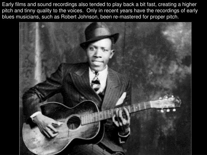 Early films and sound recordings also tended to play back a bit fast, creating a higher pitch and tinny quality to the voices.  Only in recent years have the recordings of early blues musicians, such as Robert Johnson, been re-mastered for proper pitch.