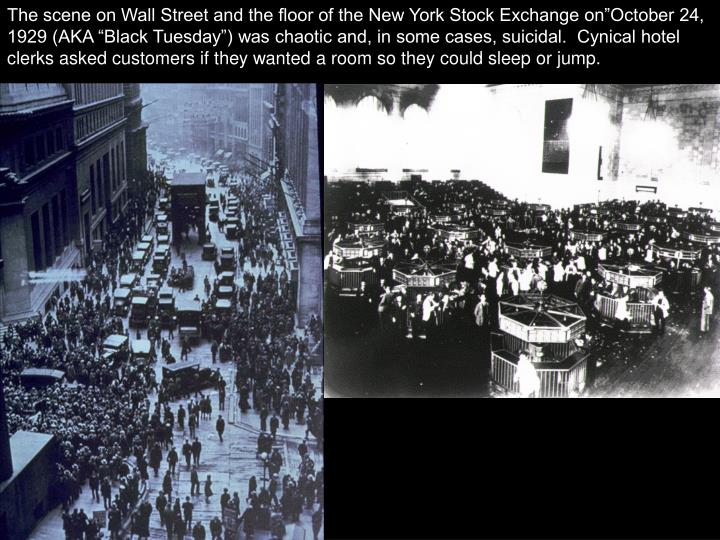 "The scene on Wall Street and the floor of the New York Stock Exchange on""October 24, 1929 (AKA ""Black Tuesday"") was chaotic and, in some cases, suicidal.  Cynical hotel clerks asked customers if they wanted a room so they could sleep or jump."