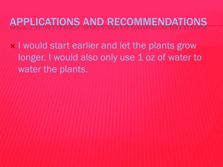 I would start earlier and let the plants grow longer. I would also only use 1 oz of water to water the plants.