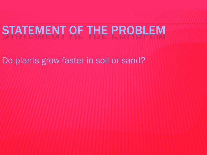 Do plants grow faster in soil or sand?