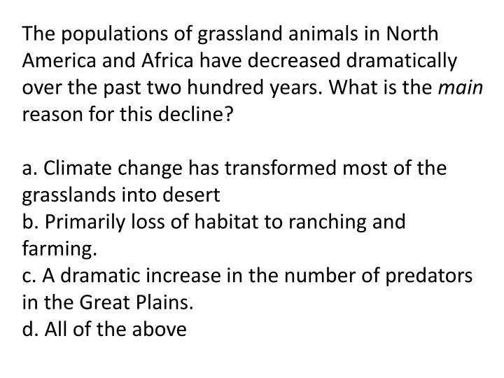 The populations of grassland animals in North America and Africa have decreased dramatically over the past two hundred years. What is the