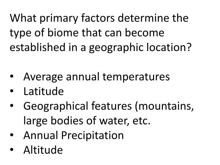 What primary factors determine the type of biome that