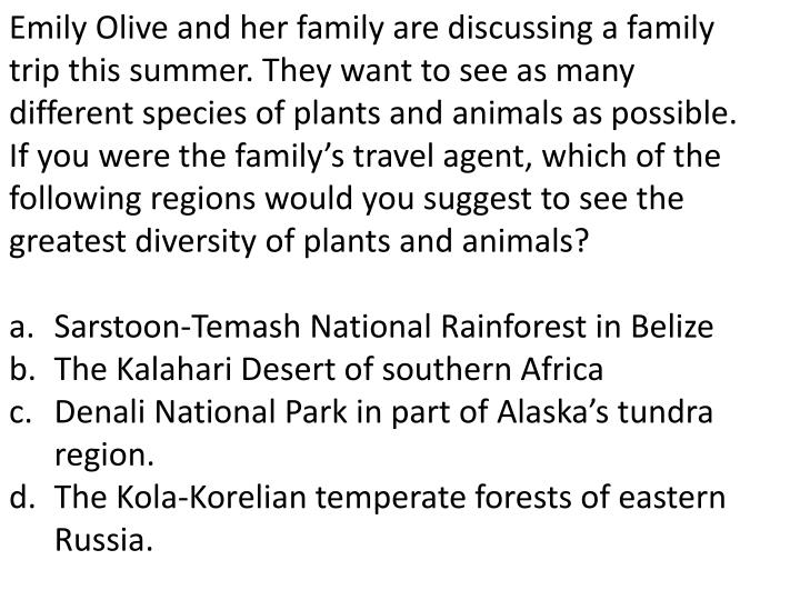 Emily Olive and her family are discussing a family trip this summer. They want to see as many different species of plants and animals as possible. If you were the family's travel agent, which of the following regions would you suggest to see the greatest diversity of plants and animals?