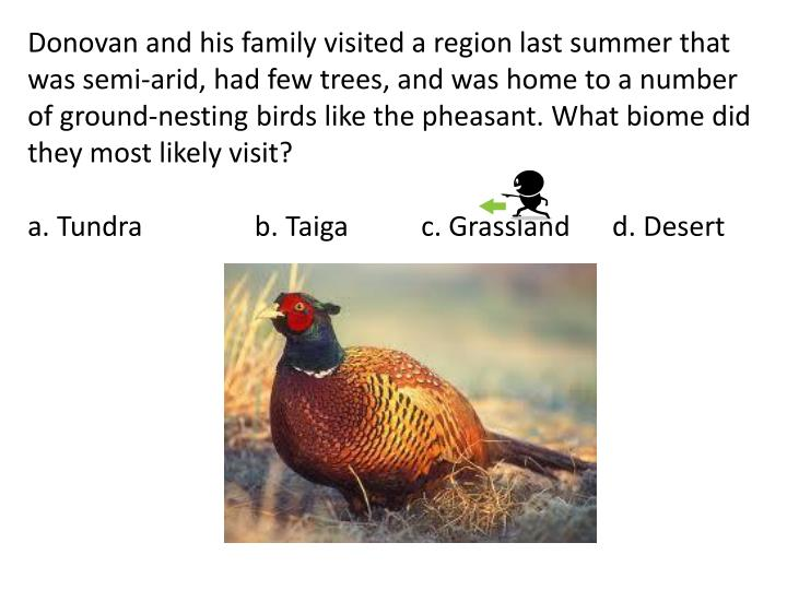 Donovan and his family visited a region last summer that was semi-arid, had few trees, and was home to a number of ground-nesting birds like the pheasant. What biome did they most likely visit?
